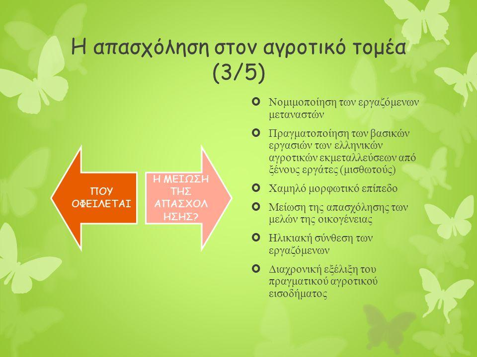 Η απασχόληση στον αγροτικό τομέα (3/5)  Νομιμοποίηση των εργαζόμενων μεταναστών  Πραγματοποίηση των βασικών εργασιών των ελληνικών αγροτικών εκμεταλλεύσεων από ξένους εργάτες (μισθωτούς)  Χαμηλό μορφωτικό επίπεδο  Μείωση της απασχόλησης των μελών της οικογένειας  Ηλικιακή σύνθεση των εργαζόμενων  Διαχρονική εξέλιξη του πραγματικού αγροτικού εισοδήματος ΠΟΥ ΟΦΕΙΛΕΤΑΙ Η ΜΕΙΩΣΗ ΤΗΣ ΑΠΑΣΧΟΛ ΗΣΗΣ