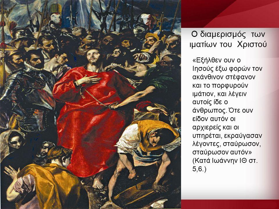 Ο διαμερισμός των ιματίων του Χριστού «Εξήλθεν ουν ο Ιησούς έξω φορών τον ακάνθινον στέφανον και το πορφυρούν ιμάτιον, και λέγειν αυτοίς ίδε ο άνθρωπος.