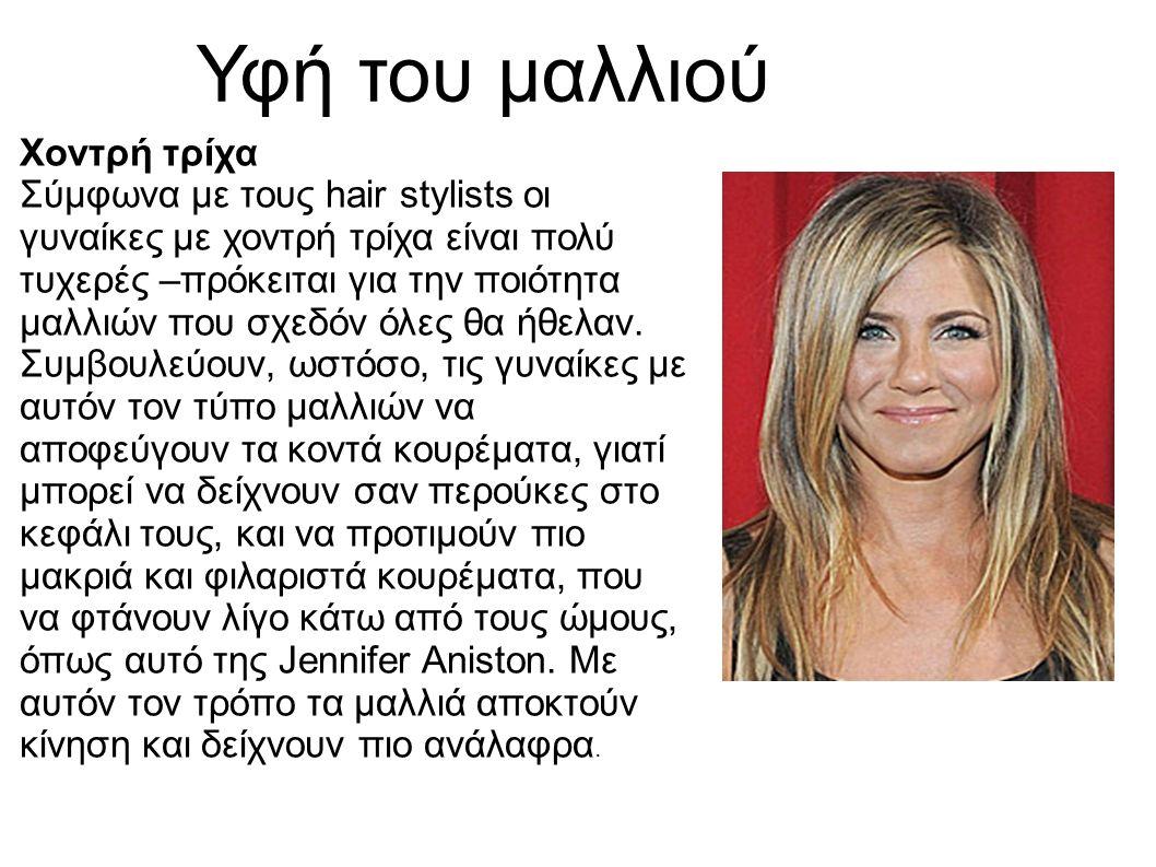 Υφή του μαλλιού Χοντρή τρίχα Σύμφωνα με τους hair stylists οι γυναίκες με χοντρή τρίχα είναι πολύ τυχερές –πρόκειται για την ποιότητα μαλλιών που σχεδόν όλες θα ήθελαν.