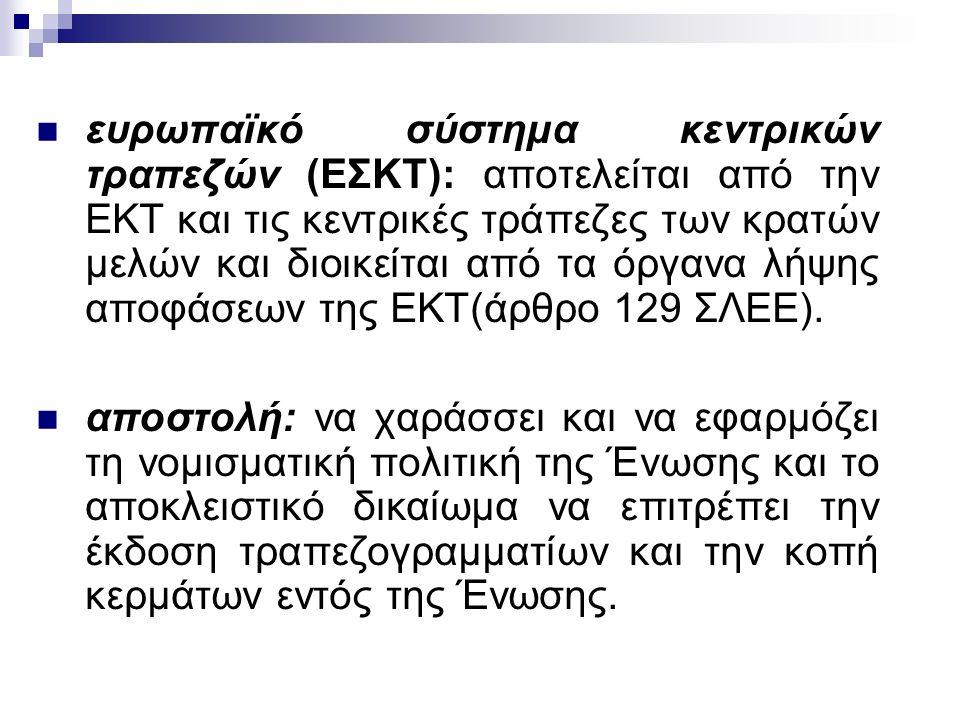 ευρωπαϊκό σύστημα κεντρικών τραπεζών (ΕΣΚΤ): αποτελείται από την ΕΚΤ και τις κεντρικές τράπεζες των κρατών μελών και διοικείται από τα όργανα λήψης αποφάσεων της ΕΚΤ(άρθρο 129 ΣΛΕΕ).