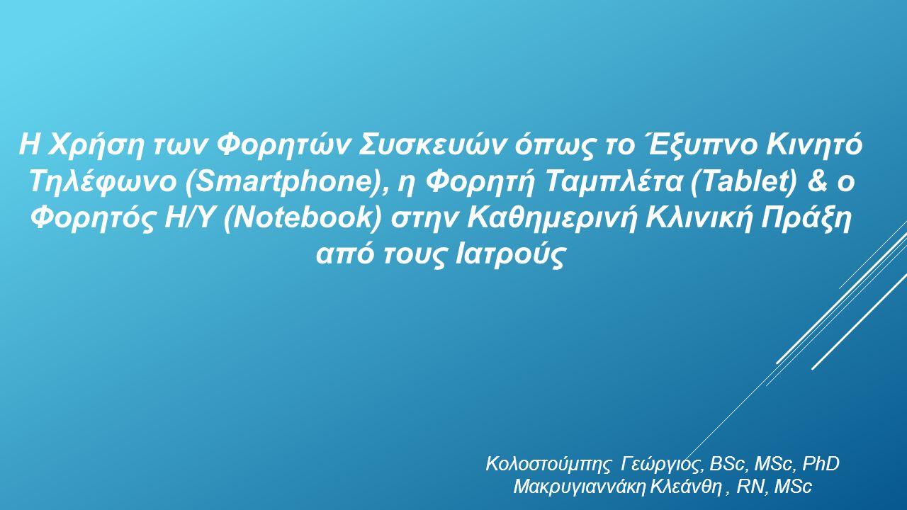 Η Χρήση των Φορητών Συσκευών όπως το Έξυπνο Κινητό Τηλέφωνο (Smartphone), η Φορητή Ταμπλέτα (Tablet) & ο Φορητός Η/Υ (Notebook) στην Καθημερινή Κλινική Πράξη από τους Ιατρούς Κολοστούμπης Γεώργιος, BSc, MSc, PhD Μακρυγιαννάκη Κλεάνθη, RN, MSc