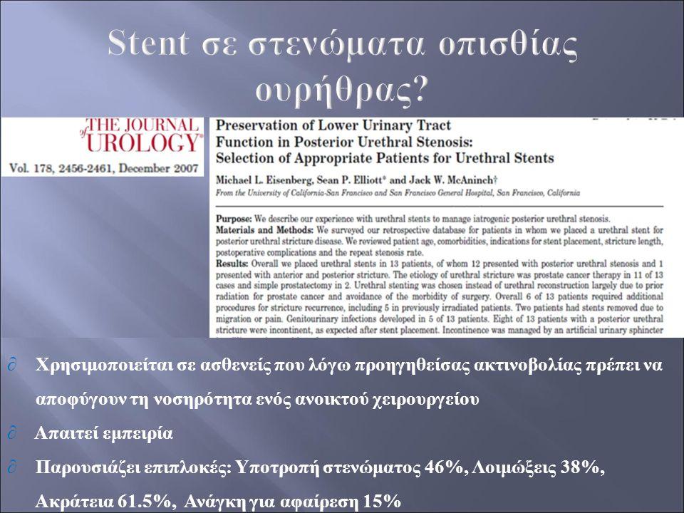 ∂ Χρησιμοποιείται σε ασθενείς που λόγω προηγηθείσας ακτινοβολίας πρέπει να αποφύγουν τη νοσηρότητα ενός ανοικτού χειρουργείου ∂ Απαιτεί εμπειρία ∂ Παρουσιάζει επιπλοκές: Υποτροπή στενώματος 46%, Λοιμώξεις 38%, Ακράτεια 61.5%, Ανάγκη για αφαίρεση 15%