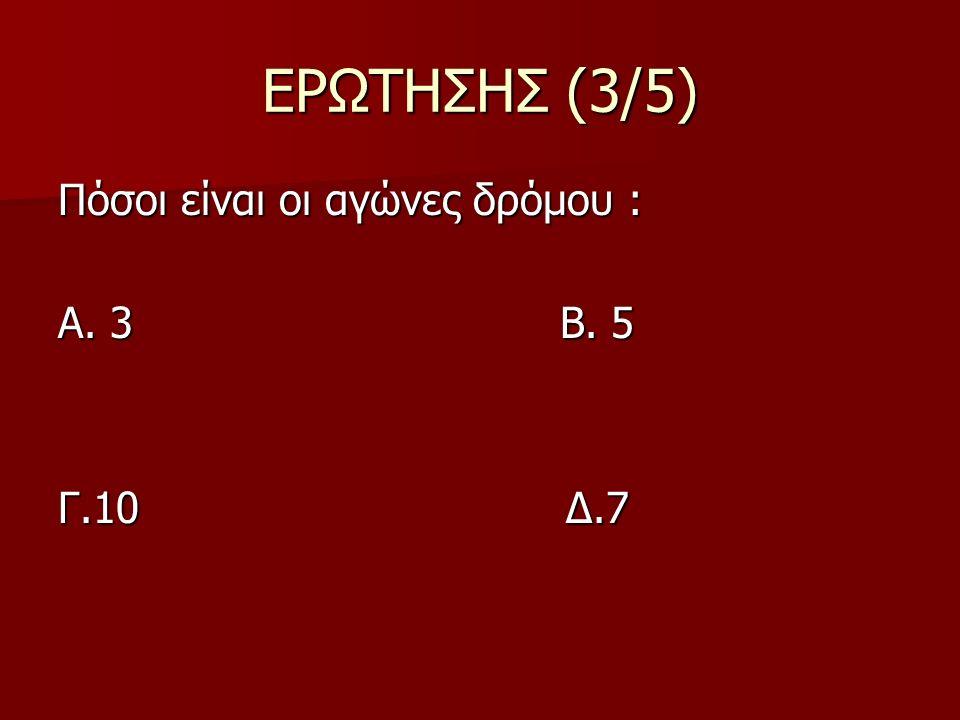 ΕΡΩΤΗΣΗΣ (3/5) Πόσοι είναι οι αγώνες δρόμου : Α. 3 Β. 5 Γ.10 Δ.7