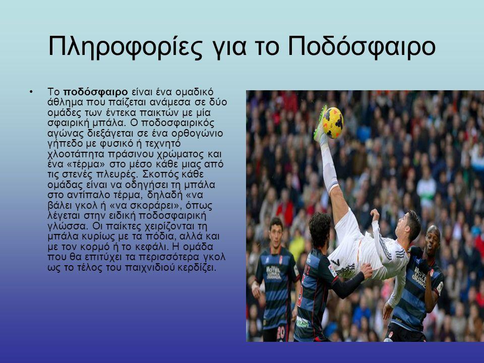 Πληροφορίες για το Ποδόσφαιρο Το ποδόσφαιρο είναι ένα ομαδικό άθλημα που παίζεται ανάμεσα σε δύο ομάδες των έντεκα παικτών με μία σφαιρική μπάλα.