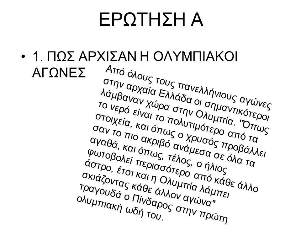 ΕΡΩΤΗΣΗ Α 1. ΠΩΣ ΑΡΧΙΣΑΝ Η ΟΛΥΜΠΙΑΚΟΙ ΑΓΩΝΕΣ Από όλους τους πανελλήνιους αγώνες στην αρχαία Ελλάδα οι σημαντικότεροι λάμβαναν χώρα στην Ολυμπία.