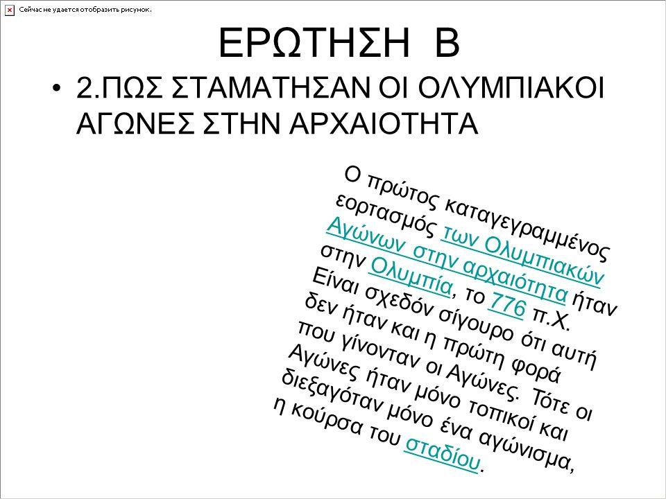 ΕΡΩΤΗΣΗ Β 2.ΠΩΣ ΣΤΑΜΑΤΗΣΑΝ ΟΙ ΟΛΥΜΠΙΑΚΟΙ ΑΓΩΝΕΣ ΣΤΗΝ ΑΡΧΑΙΟΤΗΤΑ Ο πρώτος καταγεγραμμένος εορτασμός των Ολυμπιακών Αγώνων στην αρχαιότητα ήταν στην Ολυμπία, το 776 π.Χ.