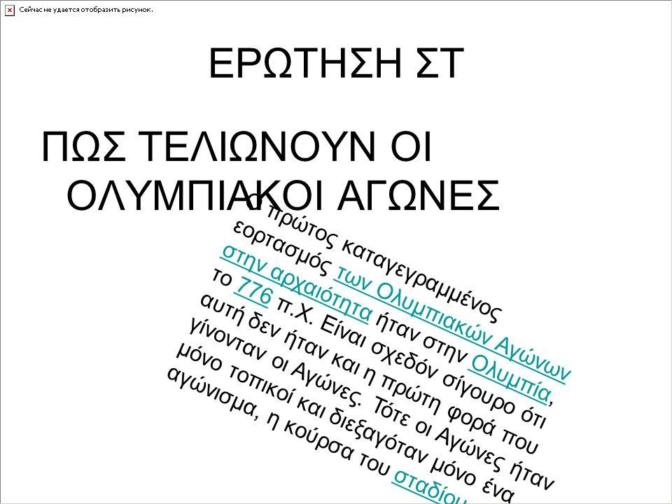 ΕΡΩΤΗΣΗ ΣΤ ΠΩΣ ΤΕΛΙΩΝΟΥΝ ΟΙ ΟΛΥΜΠΙΑΚΟΙ ΑΓΩΝΕΣ Ο πρώτος καταγεγραμμένος εορτασμός των Ολυμπιακών Αγώνων στην αρχαιότητα ήταν στην Ολυμπία, το 776 π.Χ.