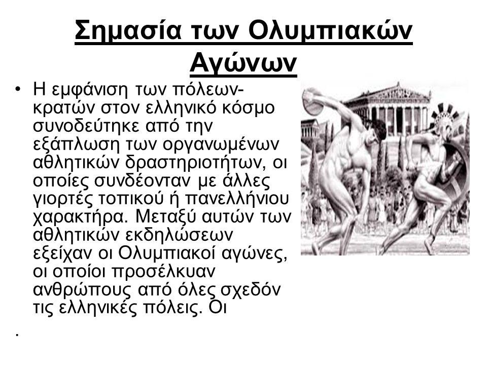 Σημασία των Ολυμπιακών Αγώνων Η εμφάνιση των πόλεων- κρατών στον ελληνικό κόσμο συνοδεύτηκε από την εξάπλωση των οργανωμένων αθλητικών δραστηριοτήτων, οι οποίες συνδέονταν με άλλες γιορτές τοπικού ή πανελλήνιου χαρακτήρα.