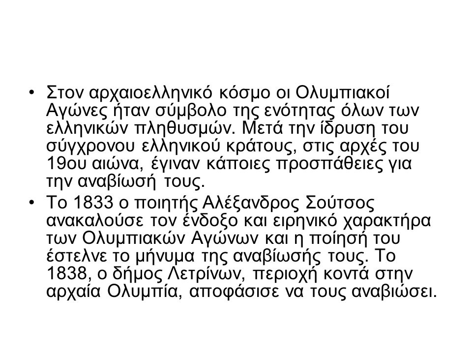 Το 1833 ο ποιητής Αλέξανδρος Σούτσος ανακαλούσε τον ένδοξο και ειρηνικό χαρακτήρα των Ολυμπιακών Αγώνων και η ποίησή του έστελνε το μήνυμα της αναβίωσής τους.