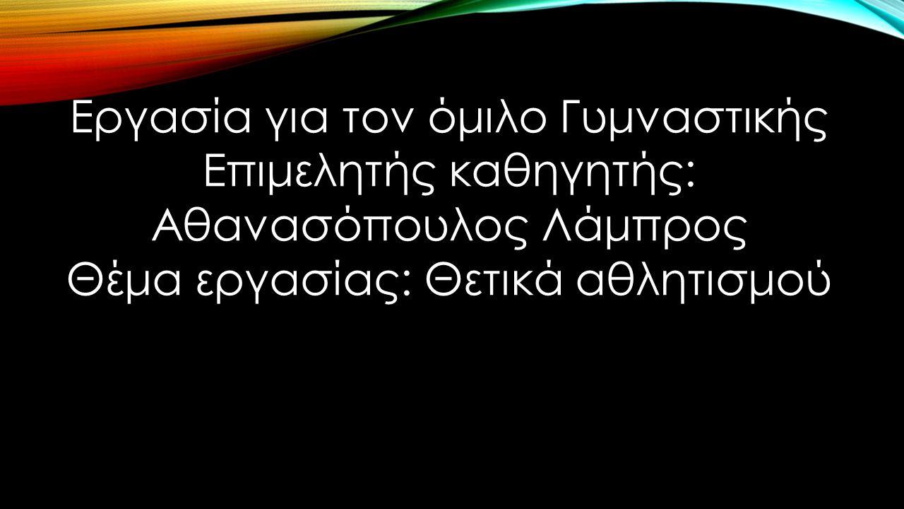 Εργασία για τον όμιλο Γυμναστικής Επιμελητής καθηγητής: Αθανασόπουλος Λάμπρος Θέμα εργασίας: Θετικά αθλητισμού