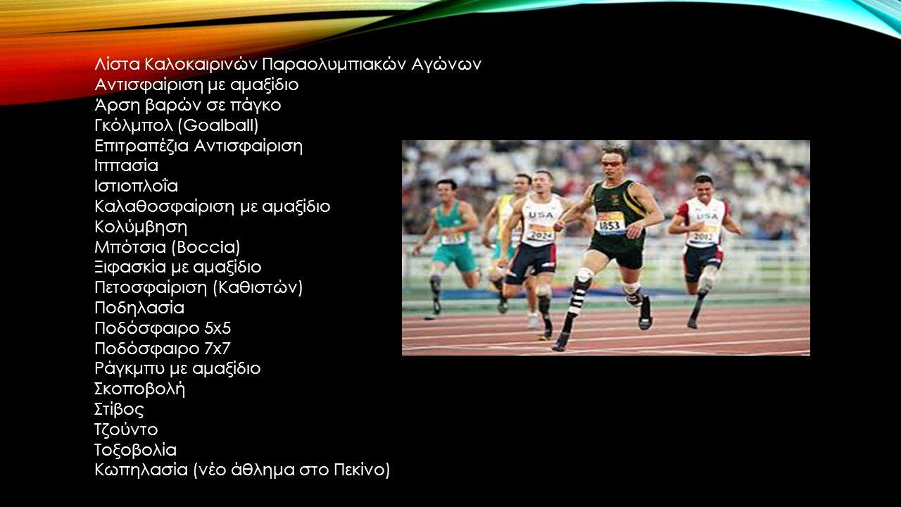 Λίστα Καλοκαιρινών Παραολυμπιακών Αγώνων Αντισφαίριση με αμαξίδιο Άρση βαρών σε πάγκο Γκόλμπολ (Goalball) Επιτραπέζια Αντισφαίριση Ιππασία Ιστιοπλοΐα Καλαθοσφαίριση με αμαξίδιο Κολύμβηση Μπότσια (Boccia) Ξιφασκία με αμαξίδιο Πετοσφαίριση (Καθιστών) Ποδηλασία Ποδόσφαιρο 5x5 Ποδόσφαιρο 7x7 Ράγκμπυ με αμαξίδιο Σκοποβολή Στίβος Τζούντο Τοξοβολία Κωπηλασία (νέο άθλημα στο Πεκίνο)