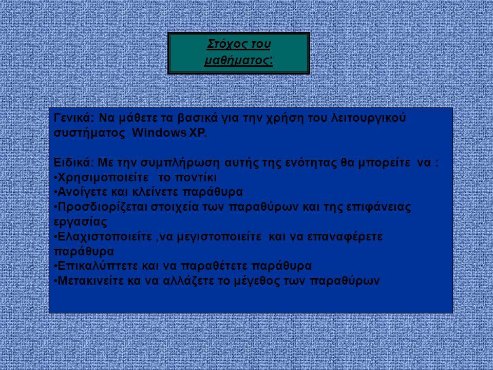 Στόχος του μαθήματος : Γενικά: Να μάθετε τα βασικά για την χρήση του λειτουργικού συστήματος Windows XP.
