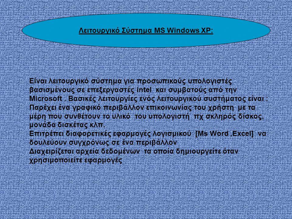Λειτουργικό Σύστημα MS Windows XP: Είναι λειτουργικό σύστημα για προσωπικούς υπολογιστές βασισμένους σε επεξεργαστές intel και συμβατούς από την Microsoft.