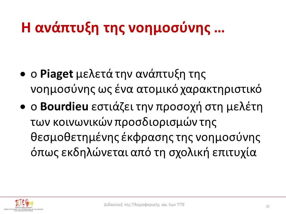 Διδακτική της Πληροφορικής και των ΤΠΕ 30 Η ανάπτυξη της νοημοσύνης …  ο Piaget μελετά την ανάπτυξη της νοημοσύνης ως ένα ατομικό χαρακτηριστικό  ο Bourdieu εστιάζει την προσοχή στη μελέτη των κοινωνικών προσδιορισμών της θεσμοθετημένης έκφρασης της νοημοσύνης όπως εκδηλώνεται από τη σχολική επιτυχία