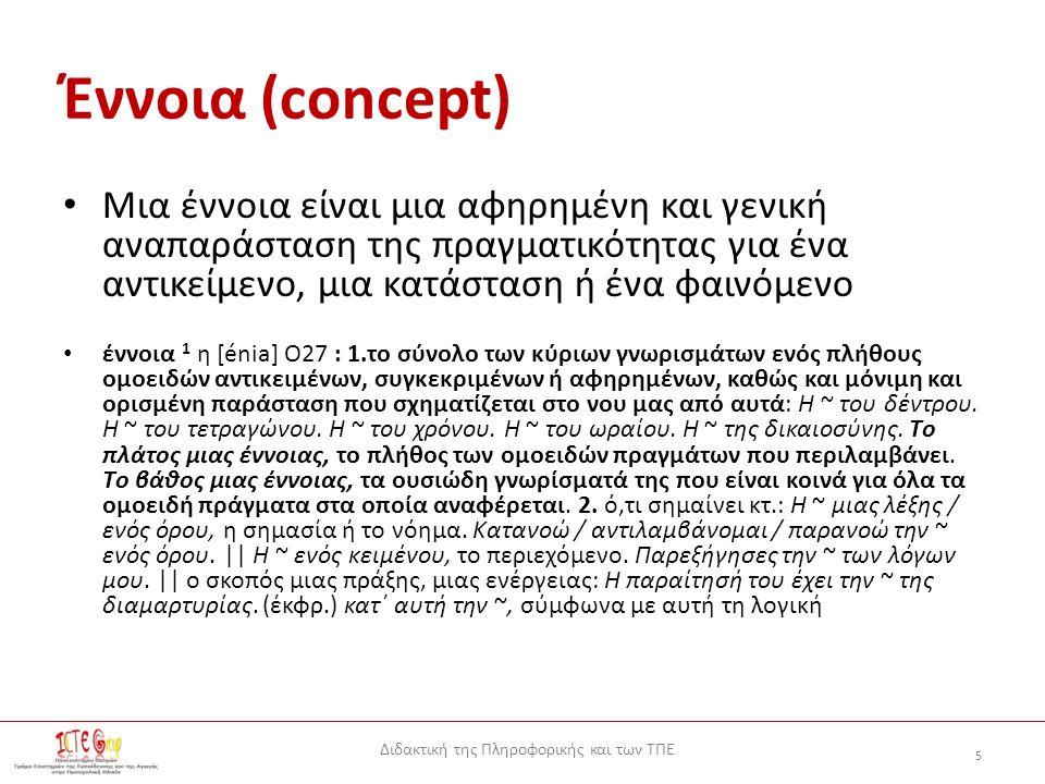 Διδακτική της Πληροφορικής και των ΤΠΕ 5 Έννοια (concept) Μια έννοια είναι μια αφηρημένη και γενική αναπαράσταση της πραγματικότητας για ένα αντικείμενο, μια κατάσταση ή ένα φαινόμενο έννοια 1 η [énia] Ο27 : 1.το σύνολο των κύριων γνωρισμάτων ενός πλήθους ομοειδών αντικειμένων, συγκεκριμένων ή αφηρημένων, καθώς και μόνιμη και ορισμένη παράσταση που σχηματίζεται στο νου μας από αυτά: H ~ του δέντρου.