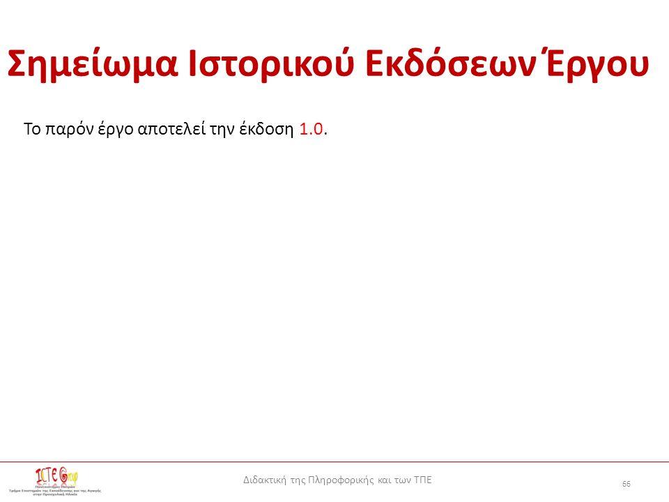 Διδακτική της Πληροφορικής και των ΤΠΕ 66 Σημείωμα Ιστορικού Εκδόσεων Έργου Το παρόν έργο αποτελεί την έκδοση 1.0.