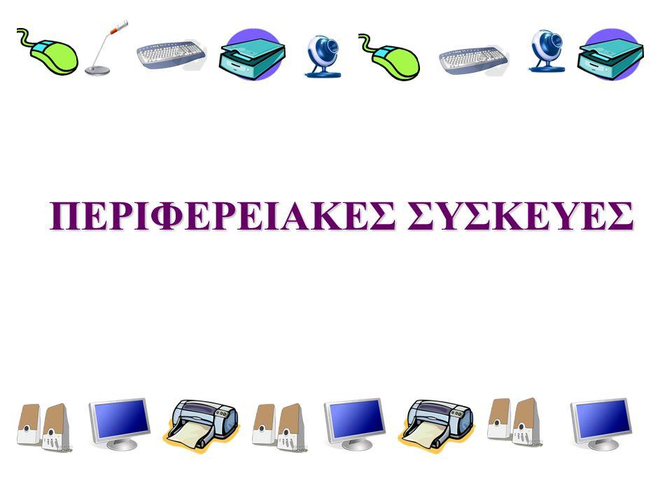 Περιφερειακές συσκευές  Περιφερειακές συσκευές ονομάζουμε τις συσκευές που συνδέονται εξωτερικά με την Κεντρική Μονάδα του υπολογιστή.