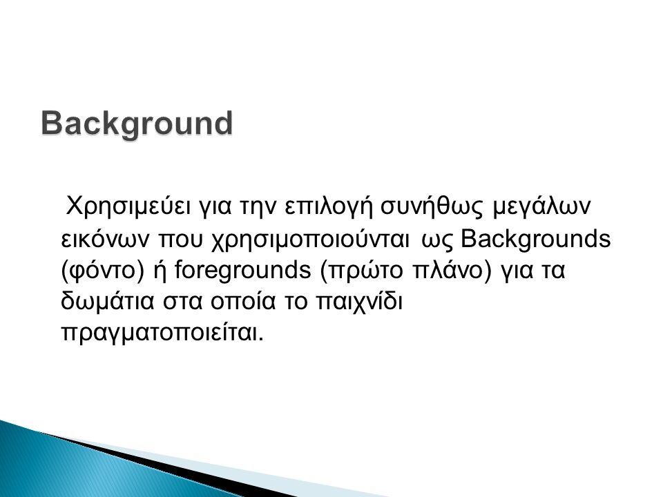 Χρησιμεύει για την επιλογή συνήθως μεγάλων εικόνων που χρησιμοποιούνται ως Backgrounds (φόντο) ή foregrounds (πρώτο πλάνο) για τα δωμάτια στα οποία το παιχνίδι πραγματοποιείται.
