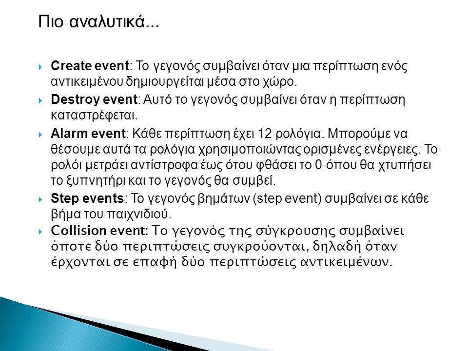 Πιο αναλυτικά...  Create event: Το γεγονός συμβαίνει όταν μια περίπτωση ενός αντικειμένου δημιουργείται μέσα στο χώρο.  Destroy event: Αυτό το γεγον