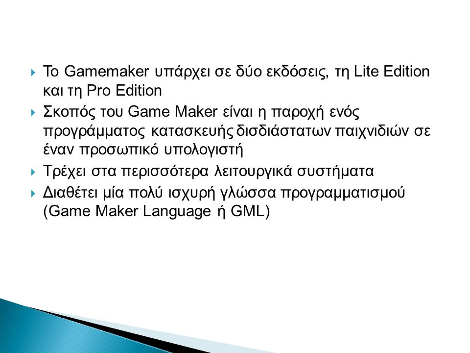  Το Gamemaker υπάρχει σε δύο εκδόσεις, τη Lite Edition και τη Pro Edition  Σκοπός του Game Maker είναι η παροχή ενός προγράμματος κατασκευής δισδιάστατων παιχνιδιών σε έναν προσωπικό υπολογιστή  Τρέχει στα περισσότερα λειτουργικά συστήματα  Διαθέτει μία πολύ ισχυρή γλώσσα προγραμματισμού (Game Maker Language ή GML)