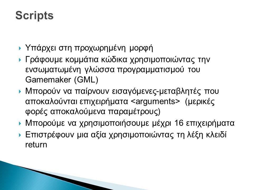  Υπάρχει στη προχωρημένη μορφή  Γράφουμε κομμάτια κώδικα χρησιμοποιώντας την ενσωματωμένη γλώσσα προγραμματισμού του Gamemaker (GML)  Μπορούν να παίρνουν εισαγόμενες-μεταβλητές που αποκαλούνται επιχειρήματα (μερικές φορές αποκαλούμενα παραμέτρους)  Μπορούμε να χρησιμοποιήσουμε μέχρι 16 επιχειρήματα  Επιστρέφουν μια αξία χρησιμοποιώντας τη λέξη κλειδί return