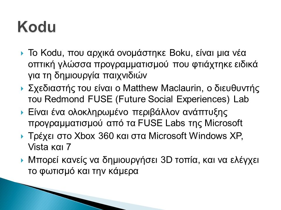  To Kodu, που αρχικά ονομάστηκε Boku, είναι μια νέα οπτική γλώσσα προγραμματισμού που φτιάχτηκε ειδικά για τη δημιουργία παιχνιδιών  Σχεδιαστής του είναι ο Matthew Maclaurin, ο διευθυντής του Redmond FUSE (Future Social Experiences) Lab  Είναι ένα ολοκληρωμένο περιβάλλον ανάπτυξης προγραμματισμού από τα FUSE Labs της Microsoft  Τρέχει στο Xbox 360 και στα Microsoft Windows XP, Vista και 7  Μπορεί κανείς να δημιουργήσει 3D τοπία, και να ελέγχει το φωτισμό και την κάμερα