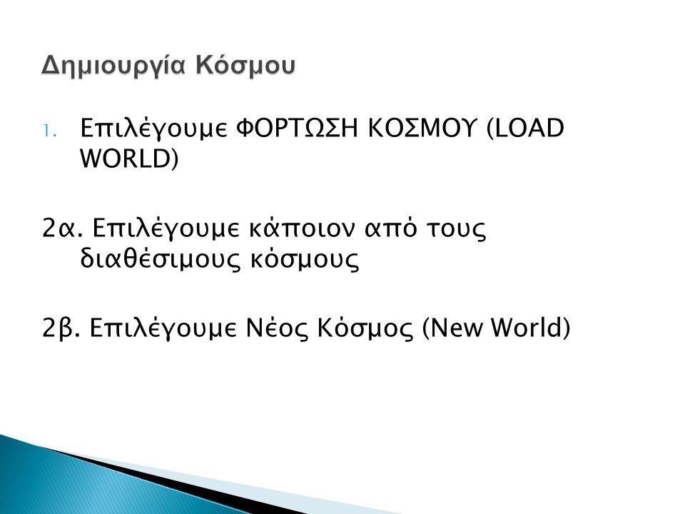 1. Επιλέγουμε ΦΟΡΤΩΣΗ ΚΟΣΜΟΥ (LOAD WORLD) 2α. Επιλέγουμε κάποιον από τους διαθέσιμους κόσμους 2β. Επιλέγουμε Νέος Κόσμος (New World)