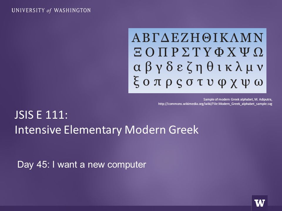 Day 45: I want a new computer JSIS E 111: Intensive Elementary Modern Greek Sample of modern Greek alphabet, M.