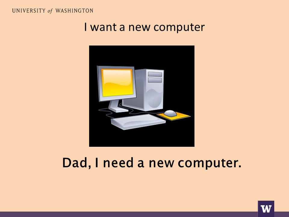 I want a new computer Dad, I need a new computer.
