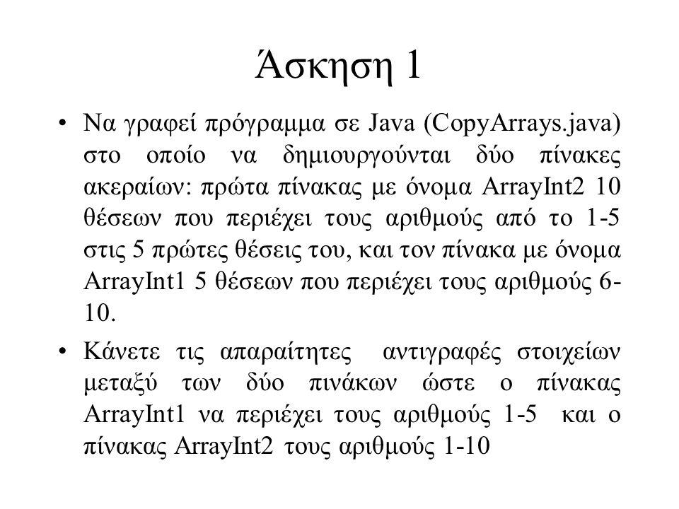 Άσκηση 1 Να γραφεί πρόγραμμα σε Java (CopyArrays.java) στο οποίο να δημιουργούνται δύο πίνακες ακεραίων: πρώτα πίνακας με όνομα ΑrrayInt2 10 θέσεων που περιέχει τους αριθμούς από το 1-5 στις 5 πρώτες θέσεις του, και τον πίνακα με όνομα ArrayInt1 5 θέσεων που περιέχει τους αριθμούς 6- 10.