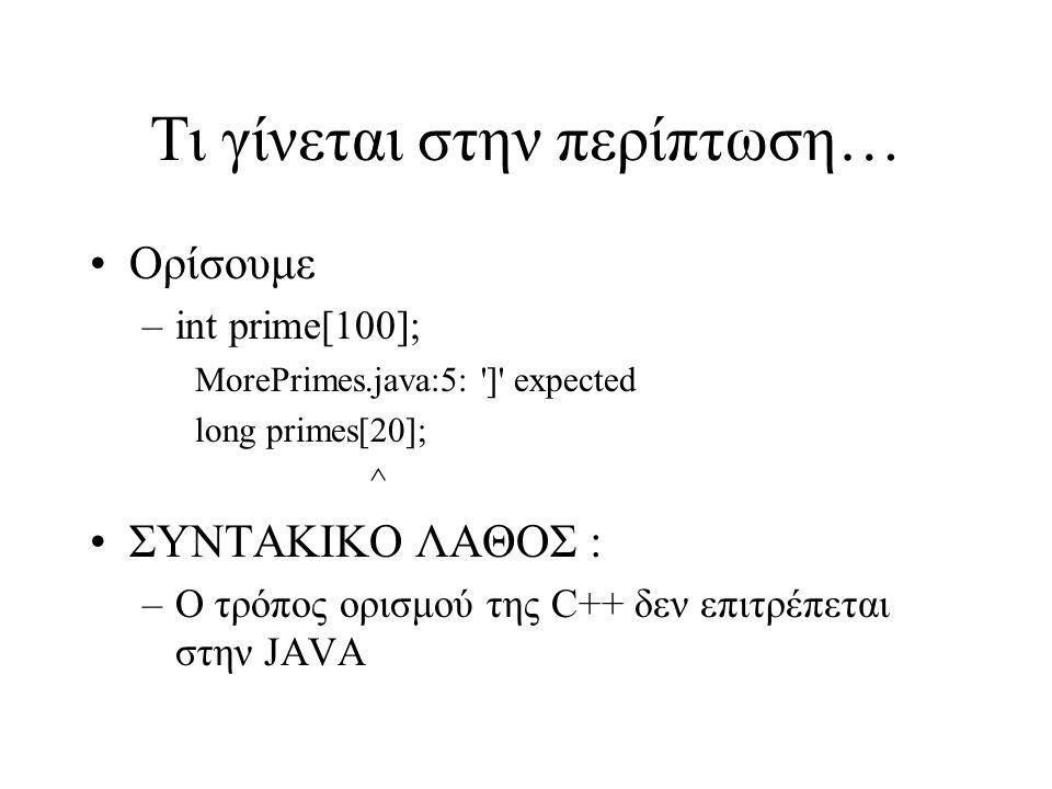 Τι γίνεται στην περίπτωση… Ορίσουμε –int prime[100]; MorePrimes.java:5: ] expected long primes[20]; ^ ΣΥΝΤΑΚΙΚΟ ΛΑΘΟΣ : –Ο τρόπος ορισμού της C++ δεν επιτρέπεται στην JAVA