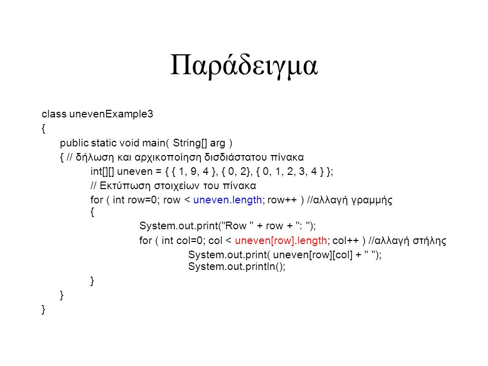 Παράδειγμα class unevenExample3 { public static void main( String[] arg ) { // δήλωση και αρχικοποίηση δισδιάστατου πίνακα int[][] uneven = { { 1, 9, 4 }, { 0, 2}, { 0, 1, 2, 3, 4 } }; // Εκτύπωση στοιχείων του πίνακα for ( int row=0; row < uneven.length; row++ ) //αλλαγή γραμμής { System.out.print( Row + row + : ); for ( int col=0; col < uneven[row].length; col++ ) //αλλαγή στήλης System.out.print( uneven[row][col] + ); System.out.println(); }