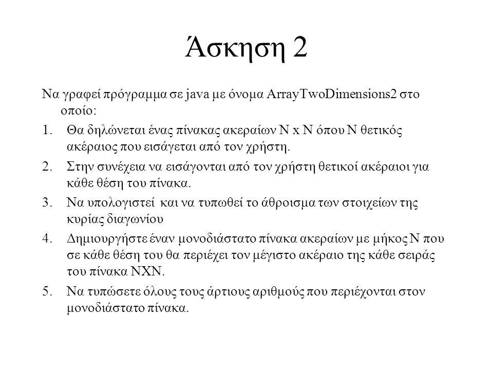 Άσκηση 2 Να γραφεί πρόγραμμα σε java με όνομα ArrayTwoDimensions2 στο οποίο: 1.Θα δηλώνεται ένας πίνακας ακεραίων Ν x Ν όπου N θετικός ακέραιος που εισάγεται από τον χρήστη.