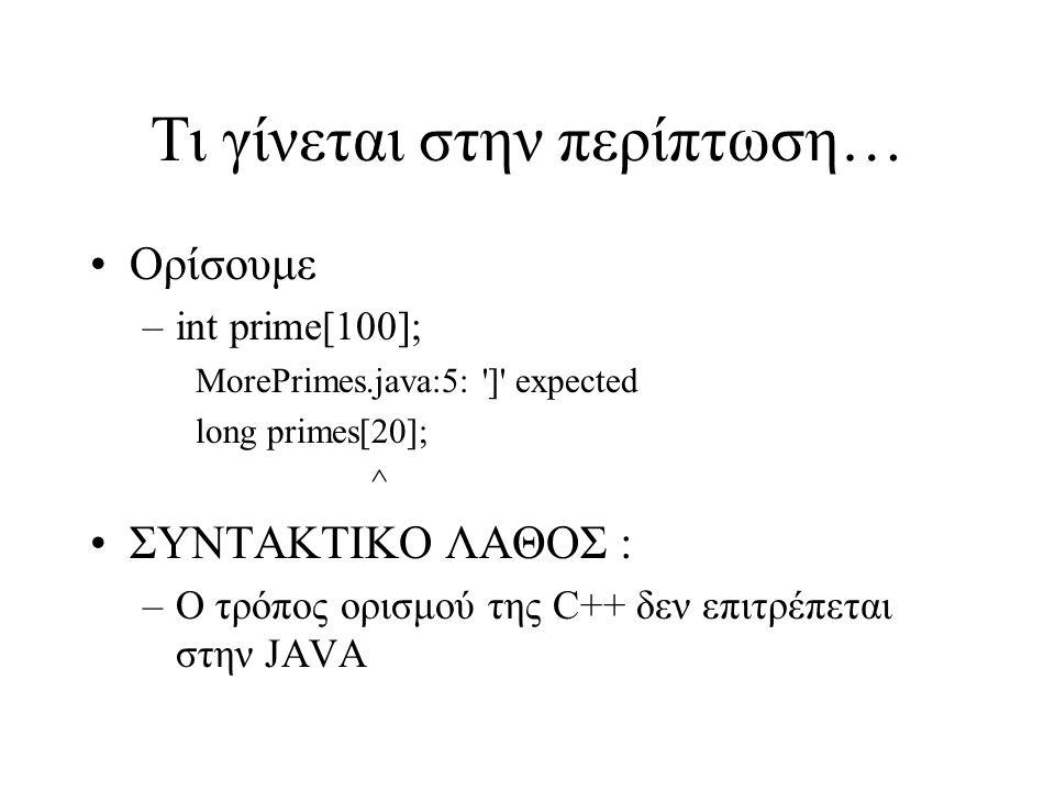 Τι γίνεται στην περίπτωση… Ορίσουμε –int prime[100]; MorePrimes.java:5: ] expected long primes[20]; ^ ΣΥΝΤΑΚΤΙΚΟ ΛΑΘΟΣ : –Ο τρόπος ορισμού της C++ δεν επιτρέπεται στην JAVA