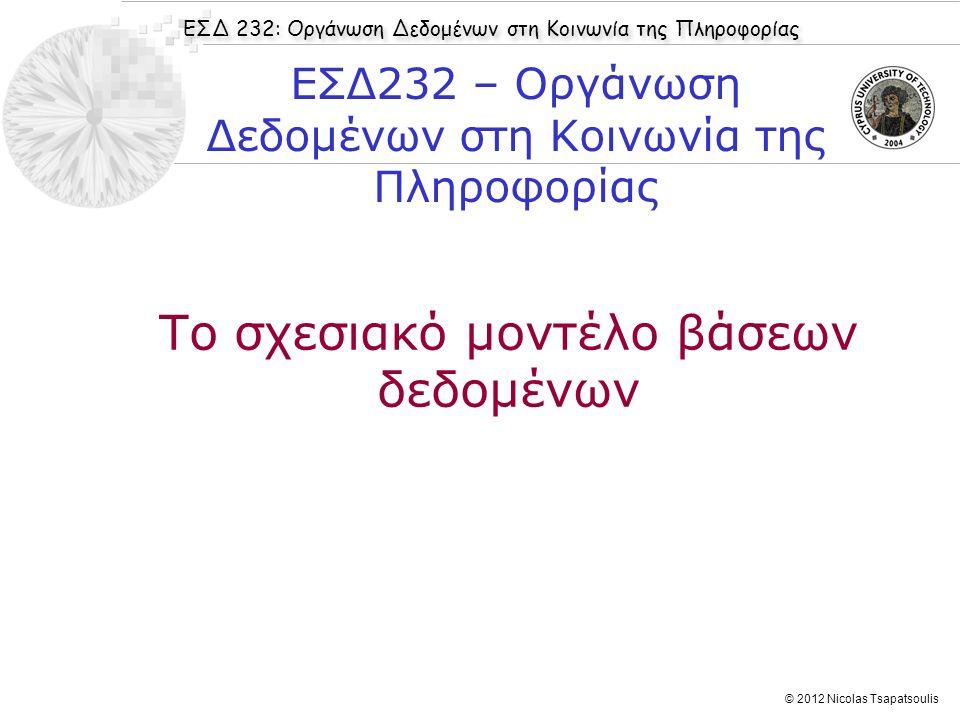 ΕΣΔ 232: Οργάνωση Δεδομένων στη Κοινωνία της Πληροφορίας © 2012 Nicolas Tsapatsoulis Το σχεσιακό μοντέλο βάσεων δεδομένων ΕΣΔ232 – Οργάνωση Δεδομένων
