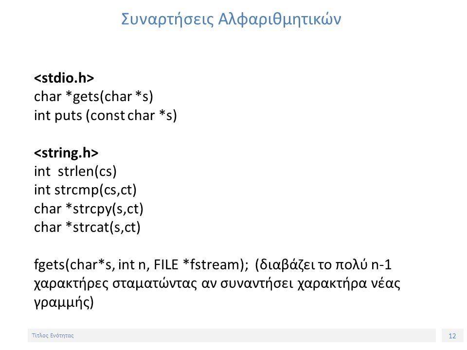 12 Τίτλος Ενότητας Συναρτήσεις Αλφαριθμητικών char *gets(char *s) int puts (const char *s) int strlen(cs) int strcmp(cs,ct) char *strcpy(s,ct) char *s