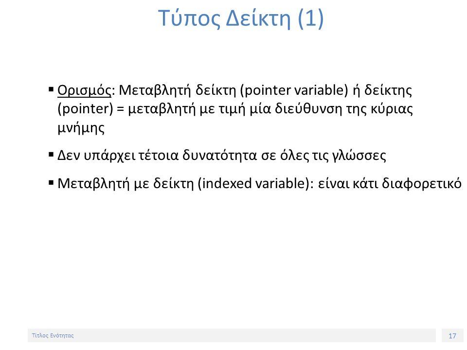 17 Τίτλος Ενότητας Τύπος Δείκτη (1)  Ορισμός: Μεταβλητή δείκτη (pointer variable) ή δείκτης (pointer) = μεταβλητή με τιμή μία διεύθυνση της κύριας μν