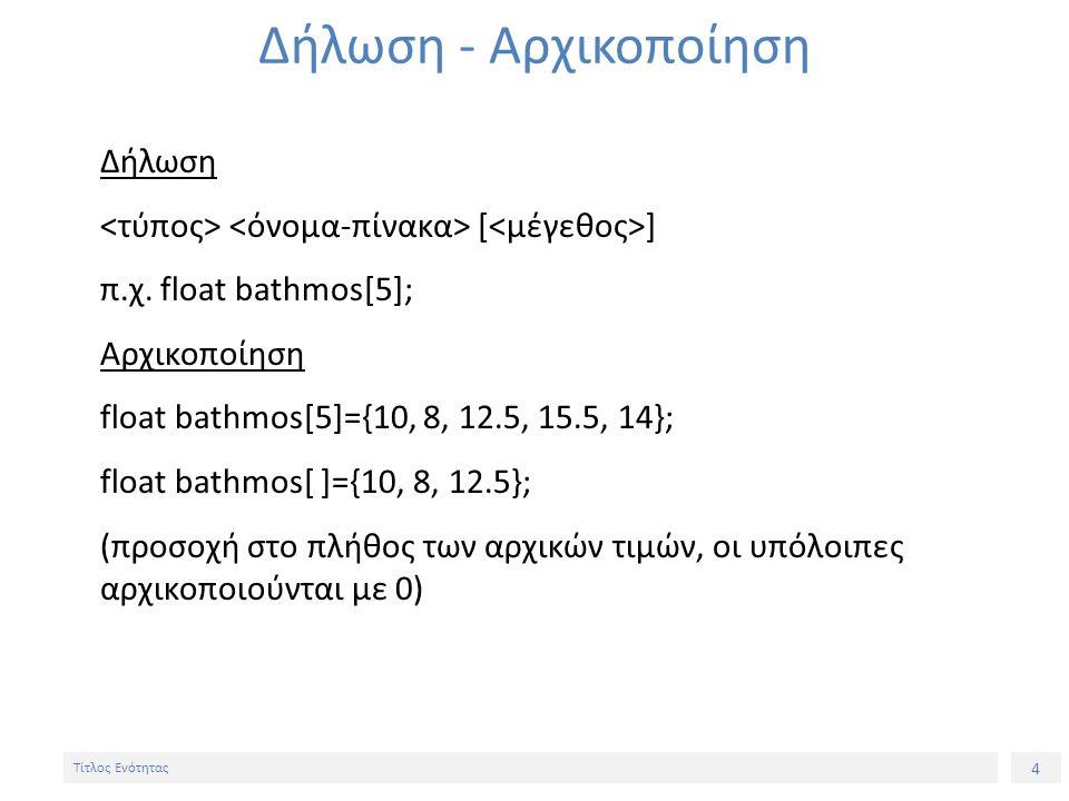 4 Τίτλος Ενότητας Δήλωση - Αρχικοποίηση Δήλωση [ ] π.χ. float bathmos[5]; Αρχικοποίηση float bathmos[5]={10, 8, 12.5, 15.5, 14}; float bathmos[ ]={10,