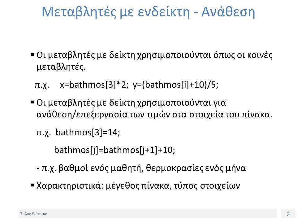 6 Τίτλος Ενότητας Μεταβλητές με ενδείκτη - Ανάθεση  Οι μεταβλητές με δείκτη χρησιμοποιούνται όπως οι κοινές μεταβλητές. π.χ. x=bathmos[3]*2; y=(bathm