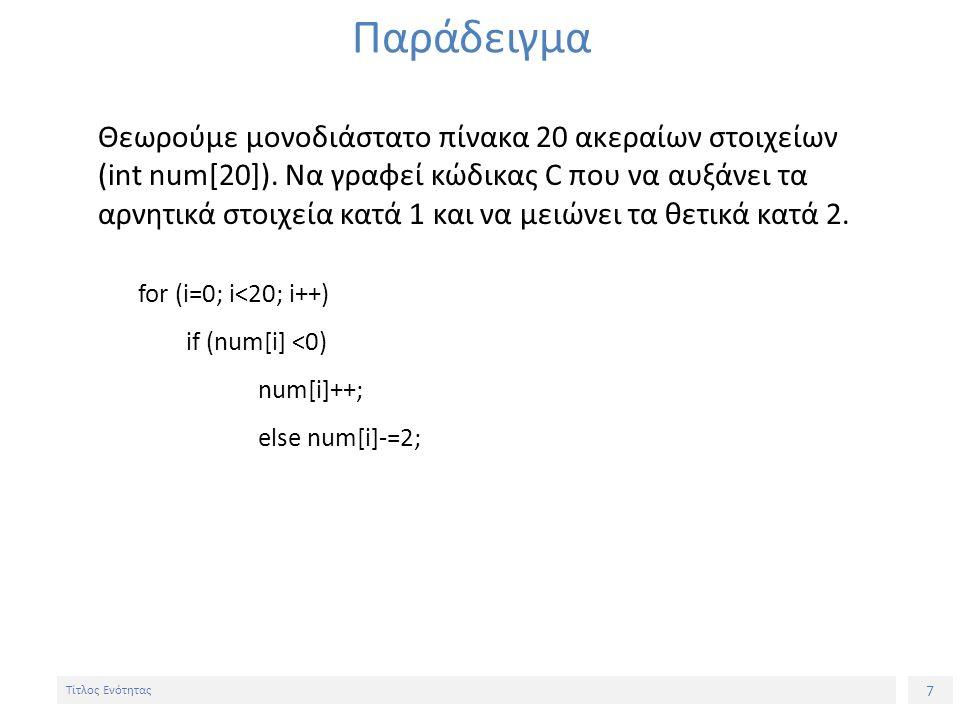 7 Τίτλος Ενότητας Παράδειγμα Θεωρούμε μονοδιάστατο πίνακα 20 ακεραίων στοιχείων (int num[20]). Nα γραφεί κώδικας C που να αυξάνει τα αρνητικά στοιχεία