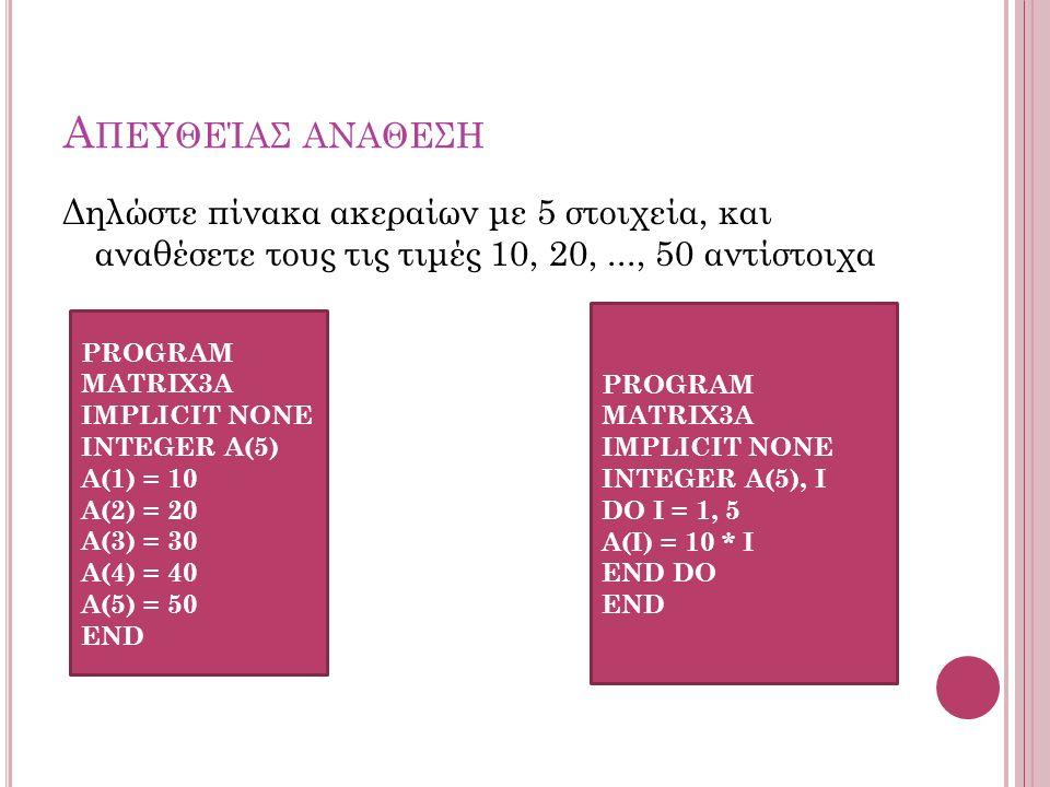 Α ΠΕΥΘΕΊΑΣ ΑΝΑΘΕΣΗ Δηλώστε πίνακα ακεραίων με 5 στοιχεία, και αναθέσετε τους τις τιμές 10, 20,..., 50 αντίστοιχα PROGRAM MATRIX3Α IMPLICIT NONE INTEGER Α(5) Α(1) = 10 Α(2) = 20 Α(3) = 30 Α(4) = 40 Α(5) = 50 END PROGRAM MATRIX3Α IMPLICIT NONE INTEGER Α(5), I DO I = 1, 5 Α(I) = 10 * I END DO END