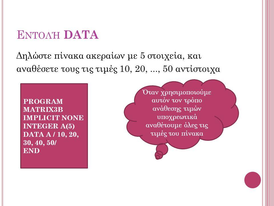 Ε ΝΤΟΛΉ DATA Δηλώστε πίνακα ακεραίων με 5 στοιχεία, και αναθέσετε τους τις τιμές 10, 20,..., 50 αντίστοιχα PROGRAM MATRIX3B IMPLICIT NONE INTEGER Α(5) DATA A / 10, 20, 30, 40, 50/ END Όταν χρησιμοποιούμε αυτόν τον τρόπο ανάθεσης τιμών υποχρεωτικά αναθέτουμε όλες τις τιμές του πίνακα