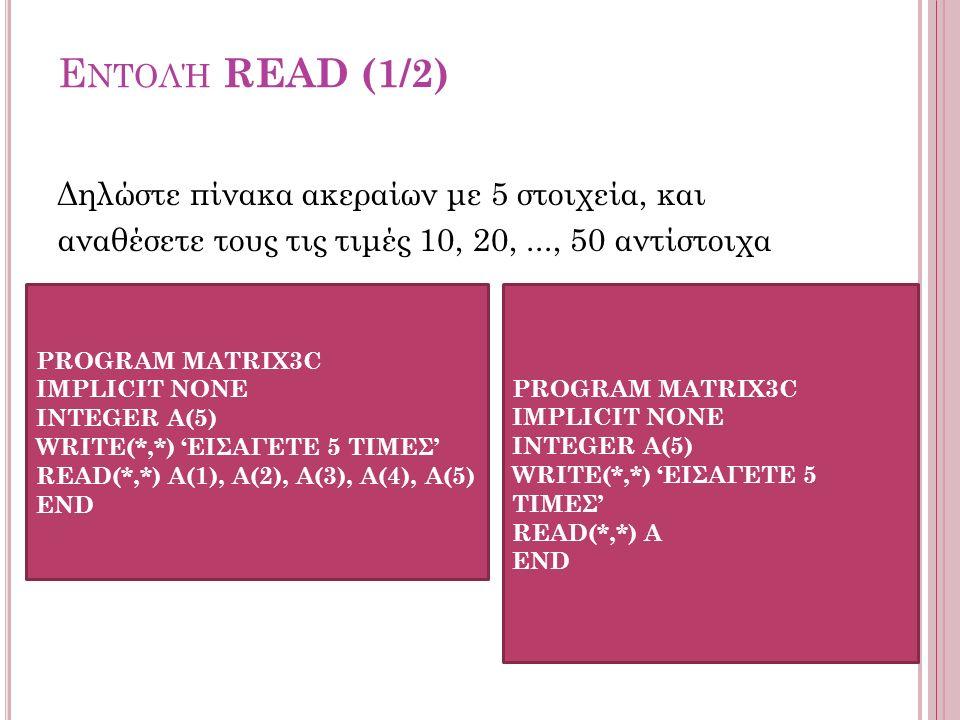 Ε ΝΤΟΛΉ READ (1/2) Δηλώστε πίνακα ακεραίων με 5 στοιχεία, και αναθέσετε τους τις τιμές 10, 20,..., 50 αντίστοιχα PROGRAM MATRIX3C IMPLICIT NONE INTEGER Α(5) WRITE(*,*) 'ΕΙΣΑΓΕΤΕ 5 ΤΙΜΕΣ' READ(*,*) A(1), A(2), A(3), A(4), A(5) END PROGRAM MATRIX3C IMPLICIT NONE INTEGER Α(5) WRITE(*,*) 'ΕΙΣΑΓΕΤΕ 5 ΤΙΜΕΣ' READ(*,*) A END
