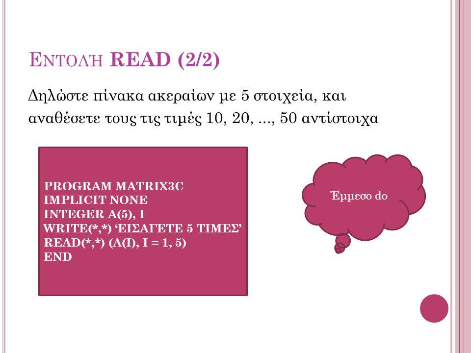 Ε ΝΤΟΛΉ READ (2/2) Δηλώστε πίνακα ακεραίων με 5 στοιχεία, και αναθέσετε τους τις τιμές 10, 20,..., 50 αντίστοιχα PROGRAM MATRIX3C IMPLICIT NONE INTEGER Α(5), I WRITE(*,*) 'ΕΙΣΑΓΕΤΕ 5 ΤΙΜΕΣ' READ(*,*) (A(I), I = 1, 5) END Έμμεσο do