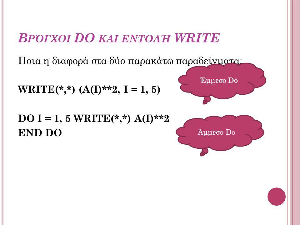Β ΡΌΓΧΟΙ DO ΚΑΙ ΕΝΤΟΛΉ WRITE Ποια η διαφορά στα δύο παρακάτω παραδείγματα; WRITE(*,*) (A(I)**2, I = 1, 5) DO I = 1, 5 WRITE(*,*) A(I)**2 END DO Έμμεσο Do Άμμεσο Do