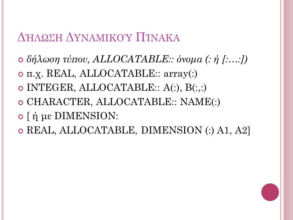 Δ ΉΛΩΣΗ Δ ΥΝΑΜΙΚΟΎ Π ΊΝΑΚΑ δήλωση τύπου, ALLOCATABLE:: όνομα (: ή [:…:]) π.χ. REAL, ALLOCATABLE:: array(:) INTEGER, ALLOCATABLE:: A(:), B(:,:) CHARACT