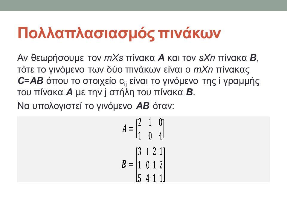 Πολλαπλασιασμός πινάκων Αν θεωρήσουμε τον mXs πίνακα Α και τον sXn πίνακα Β, τότε το γινόμενο των δύο πινάκων είναι ο mXn πίνακας C=AB όπου το στοιχείο c ij είναι το γινόμενο της i γραμμής του πίνακα Α με την j στήλη του πίνακα Β.