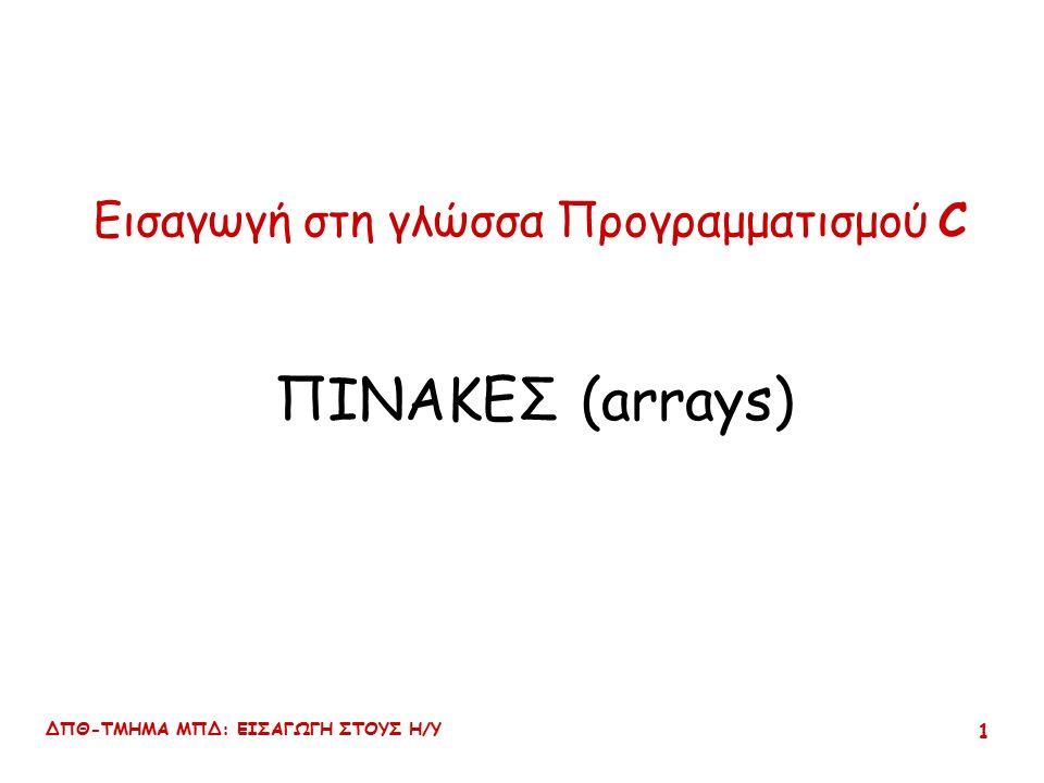 ΔΠΘ-ΤΜΗΜΑ ΜΠΔ: ΕΙΣΑΓΩΓΗ ΣΤΟΥΣ Η/Υ 1 Εισαγωγή στη γλώσσα Προγραμματισμού C ΠΙΝΑΚΕΣ (arrays)