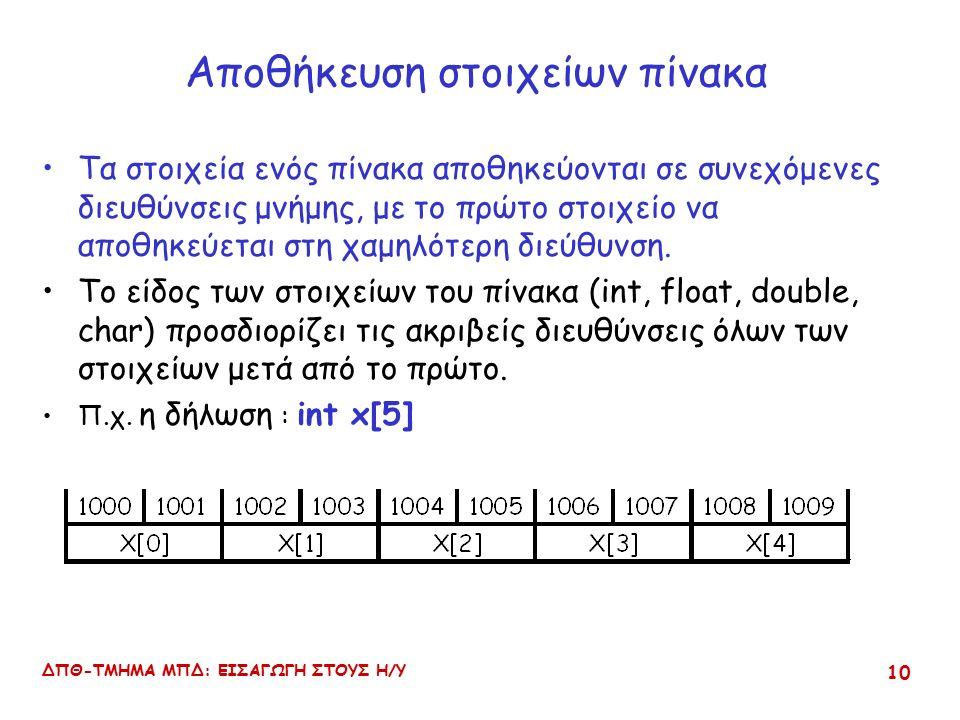 ΔΠΘ-ΤΜΗΜΑ ΜΠΔ: ΕΙΣΑΓΩΓΗ ΣΤΟΥΣ Η/Υ 10 Αποθήκευση στοιχείων πίνακα Τα στοιχεία ενός πίνακα αποθηκεύονται σε συνεχόμενες διευθύνσεις μνήμης, με το πρώτο στοιχείο να αποθηκεύεται στη χαμηλότερη διεύθυνση.