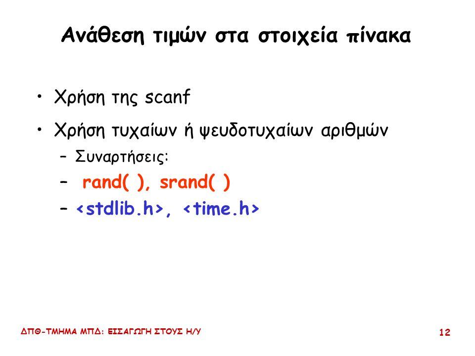 ΔΠΘ-ΤΜΗΜΑ ΜΠΔ: ΕΙΣΑΓΩΓΗ ΣΤΟΥΣ Η/Υ 12 Ανάθεση τιμών στα στοιχεία πίνακα Χρήση της scanf Χρήση τυχαίων ή ψευδοτυχαίων αριθμών –Συναρτήσεις: – rand( ), srand( ) –,